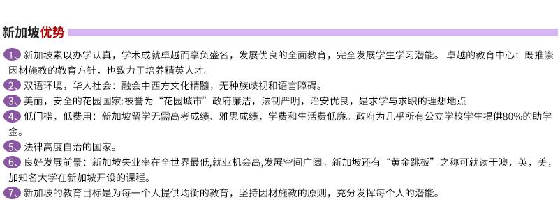 新加坡优势: -新加坡素以办学认真,学术成就卓越而享负盛名,发展优良的全面教育,完全发展学生学习潜能。 卓越的教育中心:既推崇因材施教   的教育方针,也致力于培养精英人才。 -双语环境,华人社会:融会中西方文化精髓,无种族歧视和语言障碍。 -美丽,安全的花园国家:被誉为