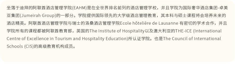 坐落于迪拜的阿联酋酒店管理学院(EAHM)是在全世界排名前列的酒店管理学校,并且学院为国际奢华酒店集团-卓美亚集团(Jumeirah Group)的一部分。学院提供国际领先的大学级酒店管理教育,其本科与硕士课程将会培养未来的酒店精英。阿联酋酒店管理学院与瑞士的洛桑酒店管理学院Ecole h?telière de Lausanne 有密切的学术合作,并且学院所有的课程都被阿联酋教育部,英国的The Institute of Hospitality以及澳大利亚的THE-ICE (International Centre of Excellence in Tourism and Hospitality Education)所认证学院。 也是The Council of International Schools (CIS)的高级教育机构成员。